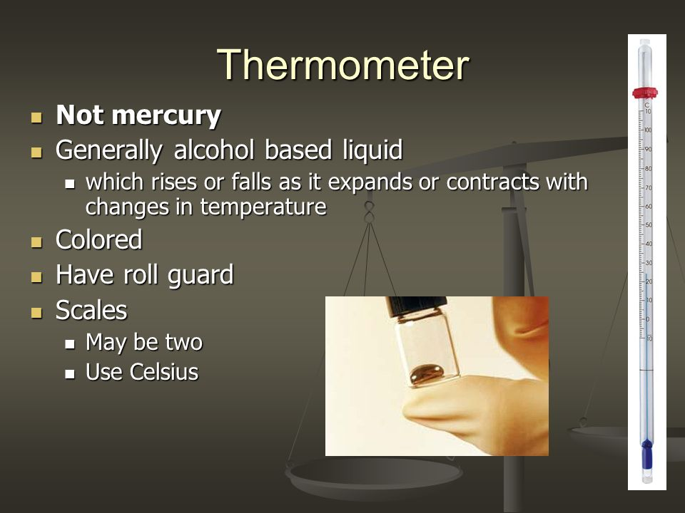 Thermometer Not mercury Generally alcohol based liquid Colored