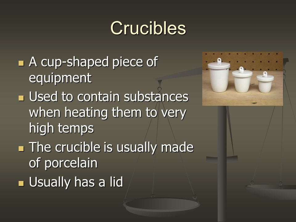 Crucibles A cup-shaped piece of equipment