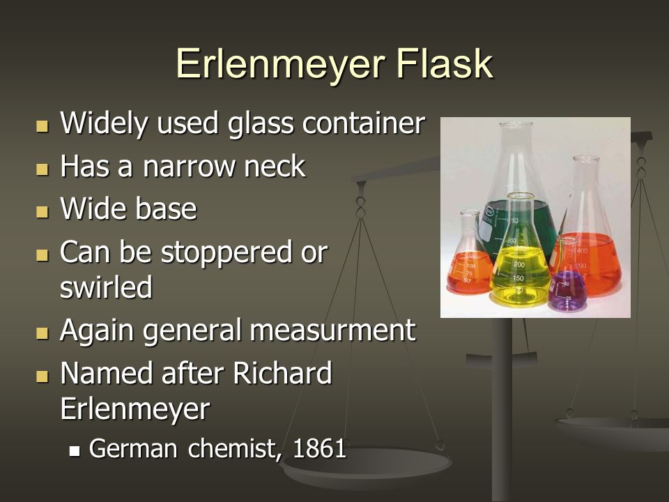 Erlenmeyer Flask Widely used glass container Has a narrow neck