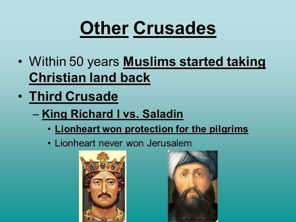 Other Crusades Within 50 years Muslims started taking Christian land back. Third Crusade. King Richard I vs. Saladin.