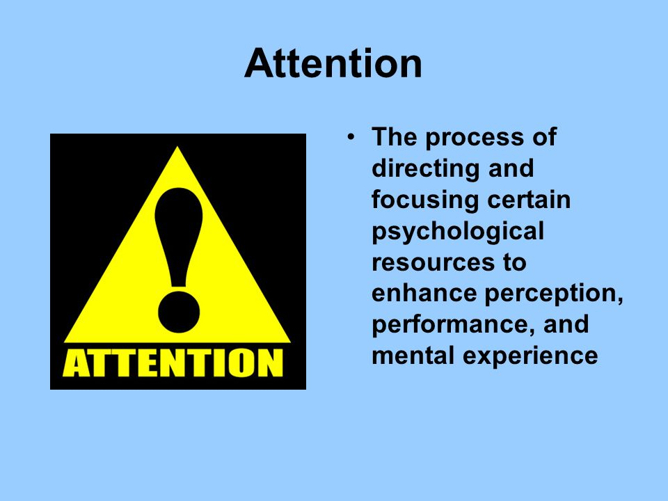 Attention The process of directing and focusing certain psychological resources to enhance perception, performance, and mental experience.
