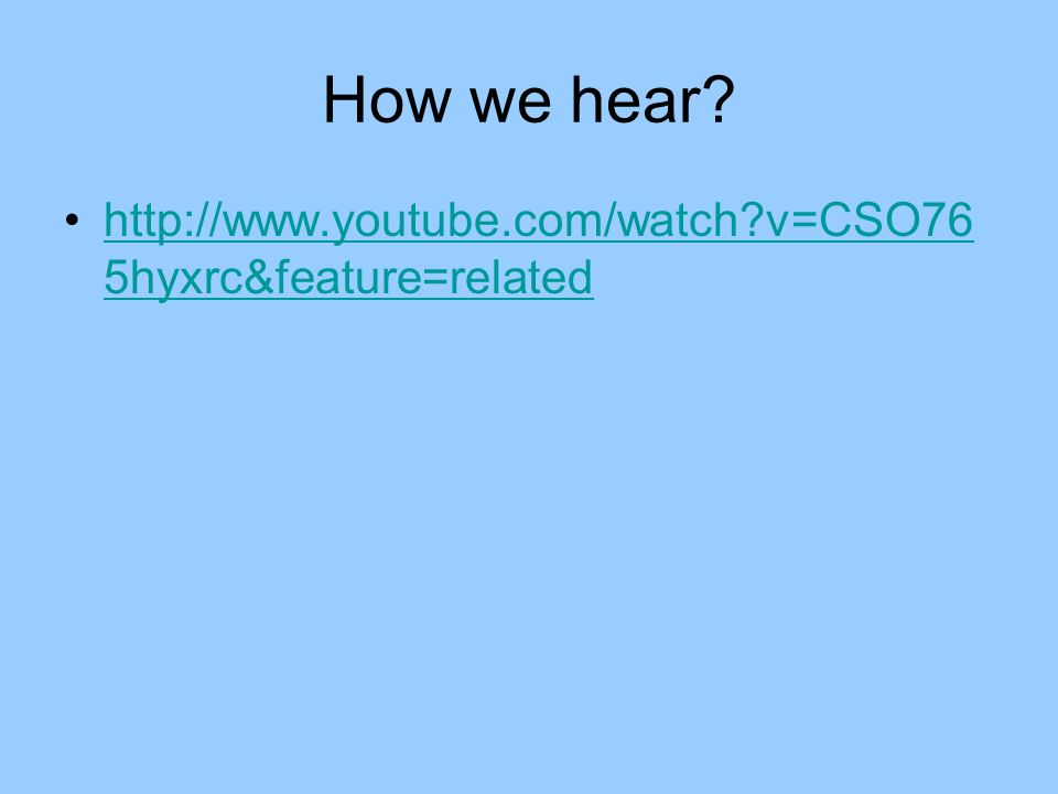 How we hear http://www.youtube.com/watch v=CSO765hyxrc&feature=related