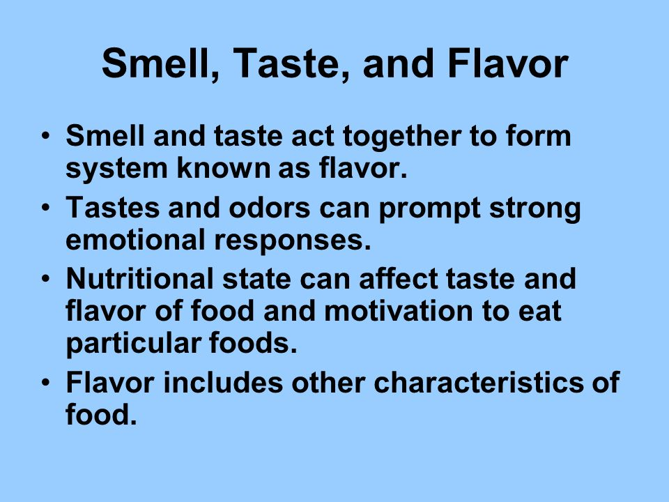Smell, Taste, and Flavor Smell and taste act together to form system known as flavor. Tastes and odors can prompt strong emotional responses.