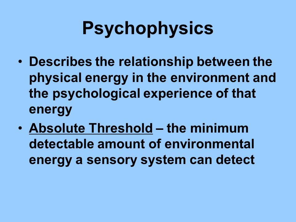 Psychophysics Describes the relationship between the physical energy in the environment and the psychological experience of that energy.