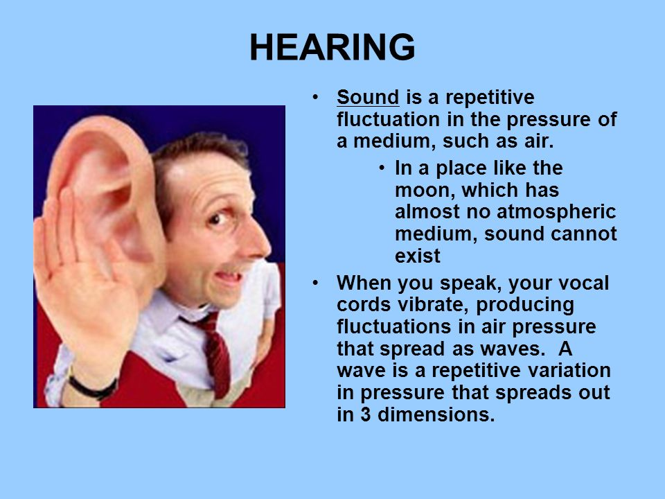 HEARING Sound is a repetitive fluctuation in the pressure of a medium, such as air.