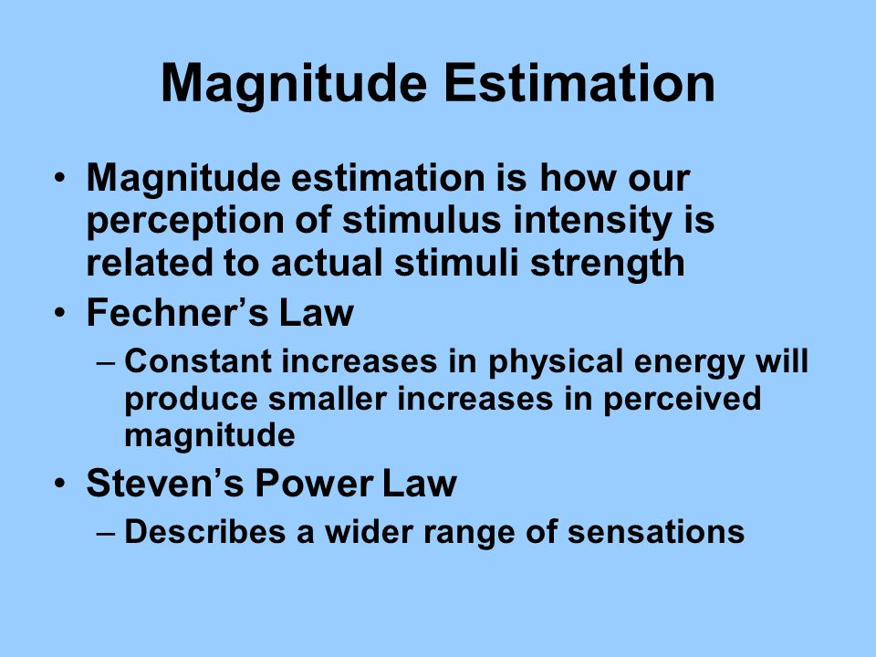 Magnitude Estimation Magnitude estimation is how our perception of stimulus intensity is related to actual stimuli strength.