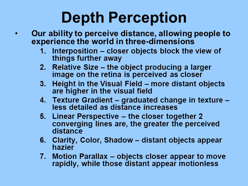 Depth Perception Our ability to perceive distance, allowing people to experience the world in three-dimensions.