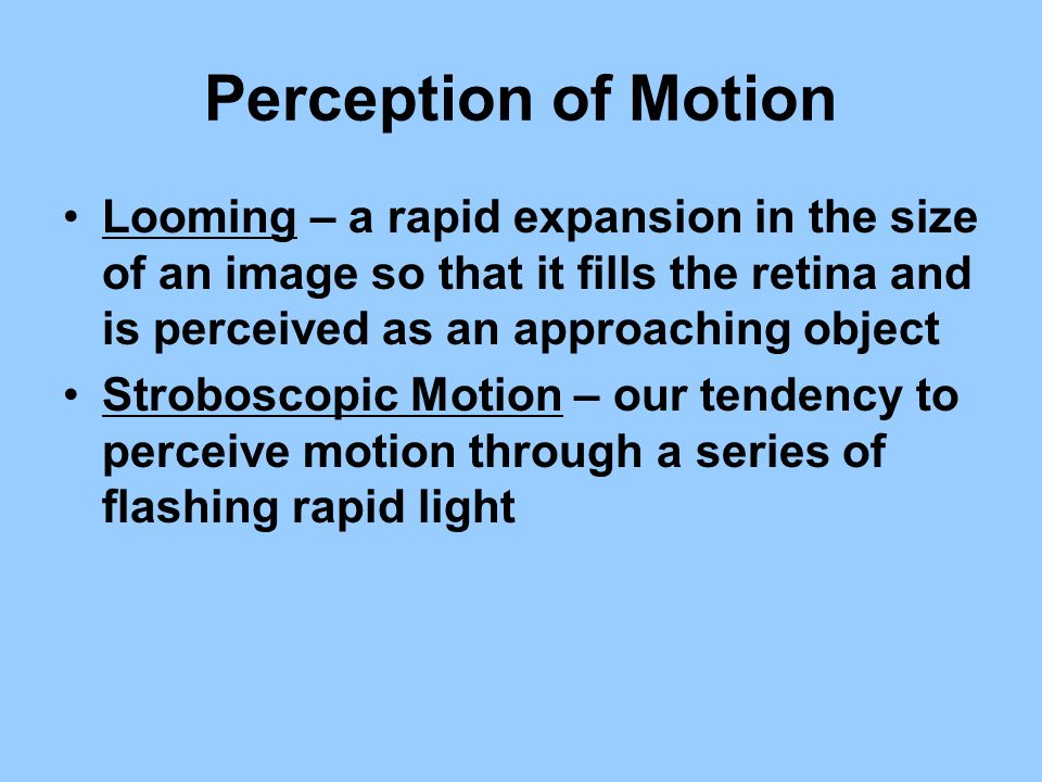 Perception of Motion Looming – a rapid expansion in the size of an image so that it fills the retina and is perceived as an approaching object.