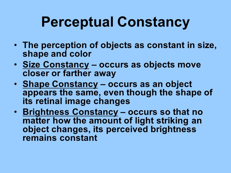 Perceptual Constancy The perception of objects as constant in size, shape and color. Size Constancy – occurs as objects move closer or farther away.