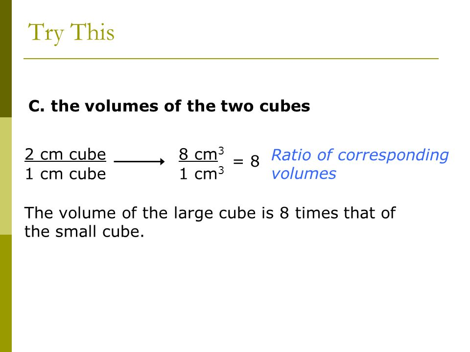 Try This C. the volumes of the two cubes 2 cm cube 1 cm cube 8 cm3