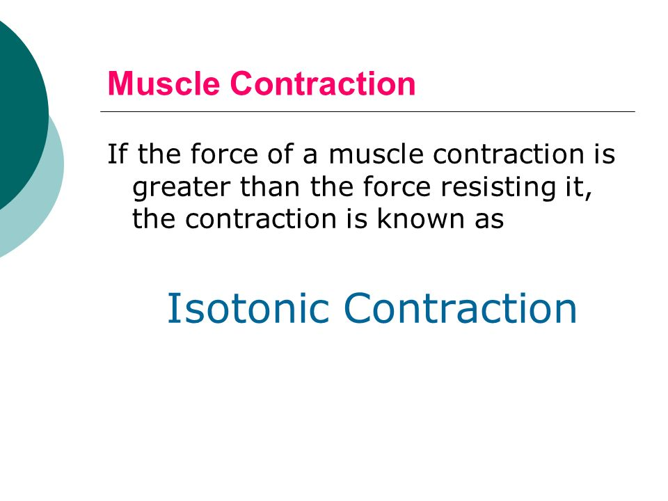 Muscle Contraction If the force of a muscle contraction is greater than the force resisting it, the contraction is known as.