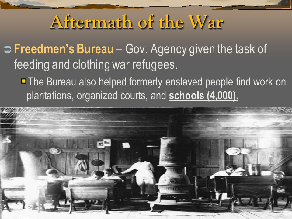 Aftermath of the War Freedmen's Bureau – Gov. Agency given the task of feeding and clothing war refugees.