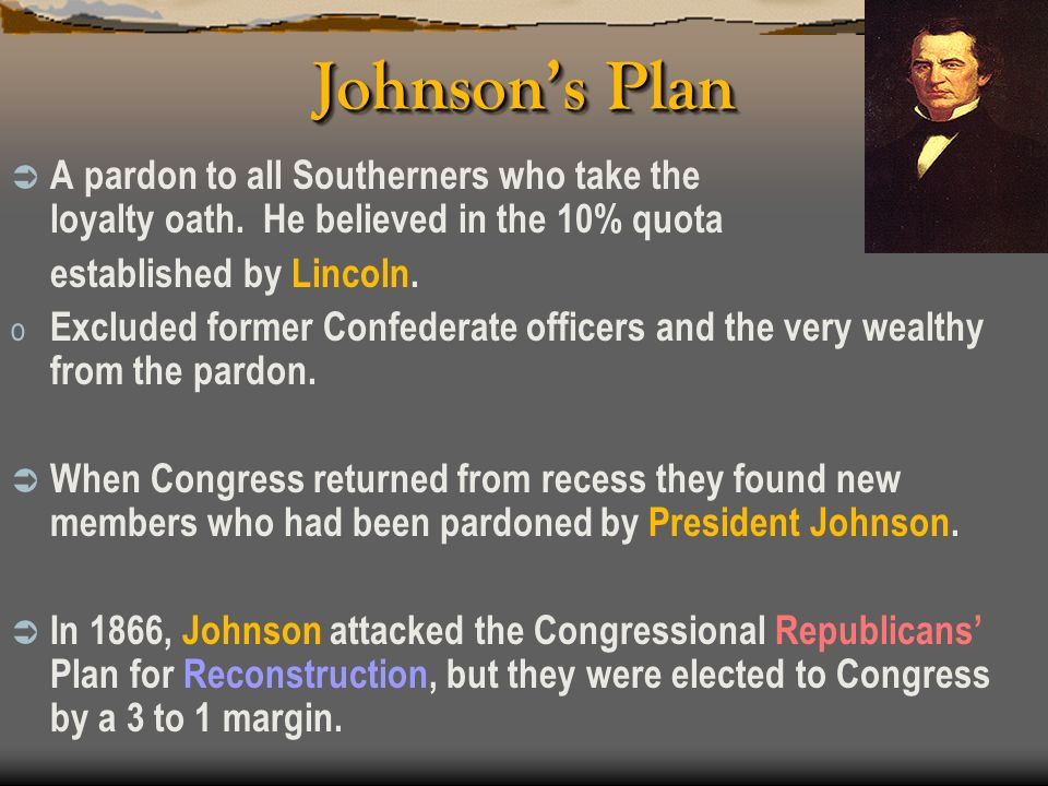 Johnson's Plan A pardon to all Southerners who take the loyalty oath. He believed in the 10% quota.