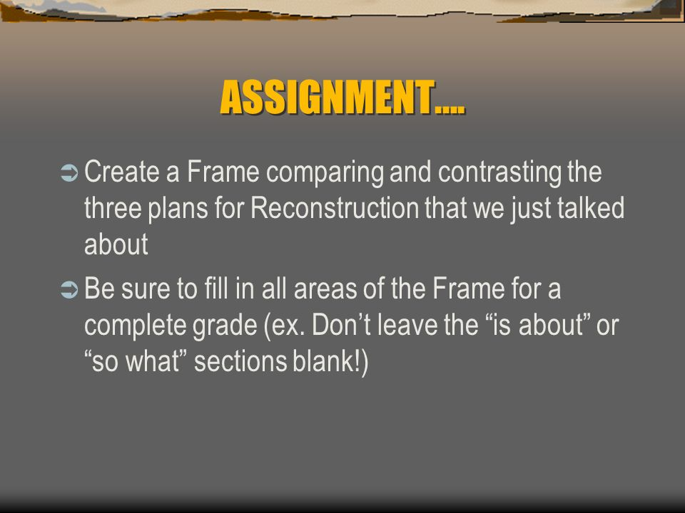 ASSIGNMENT…. Create a Frame comparing and contrasting the three plans for Reconstruction that we just talked about.