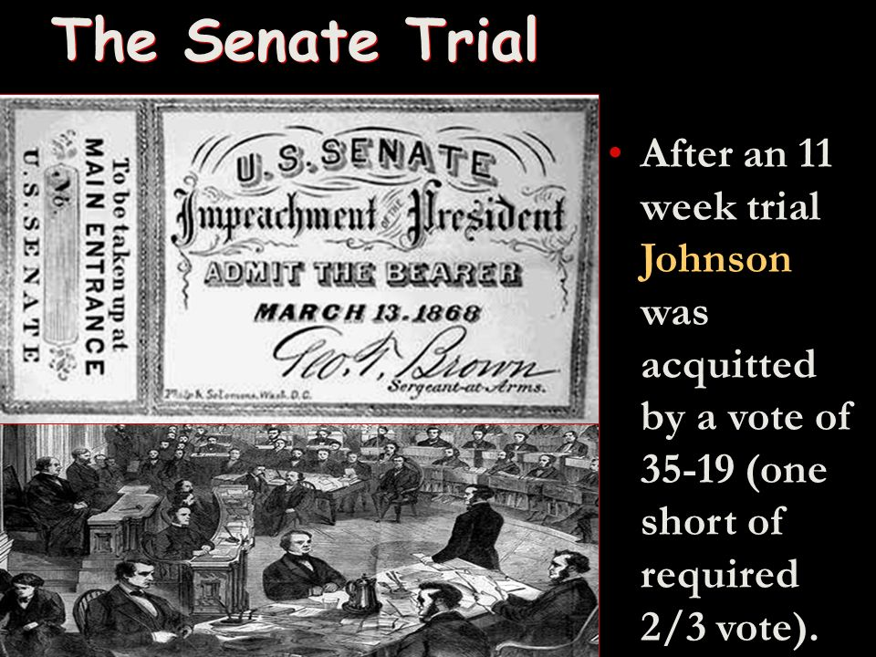 The Senate Trial After an 11 week trial Johnson was acquitted by a vote of 35-19 (one short of required 2/3 vote).