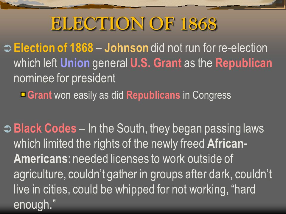 ELECTION OF 1868 Election of 1868 – Johnson did not run for re-election which left Union general U.S. Grant as the Republican nominee for president.