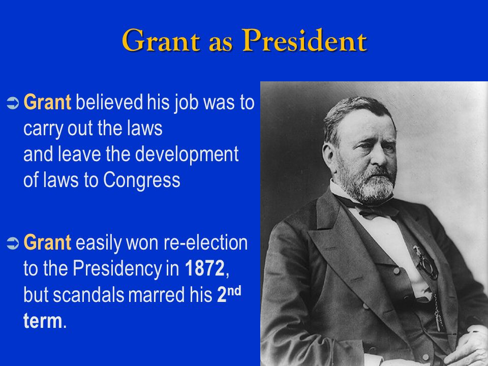 Grant as President Grant believed his job was to carry out the laws and leave the development of laws to Congress.