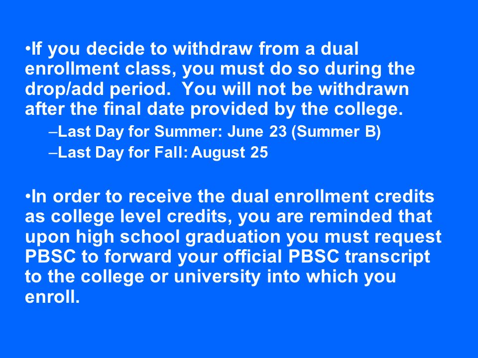 If you decide to withdraw from a dual enrollment class, you must do so during the drop/add period. You will not be withdrawn after the final date provided by the college.