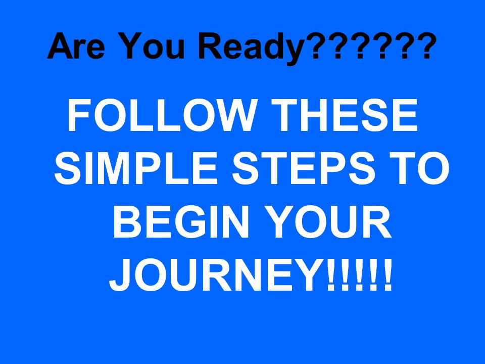 FOLLOW THESE SIMPLE STEPS TO BEGIN YOUR JOURNEY!!!!!