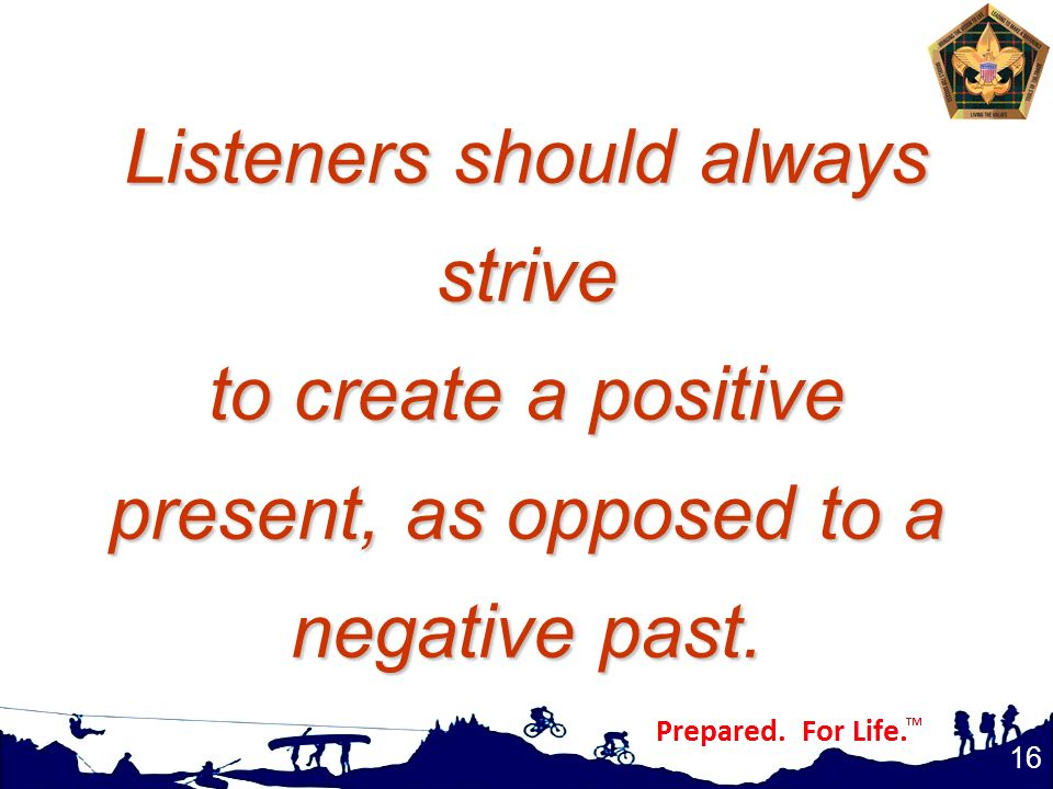 Listeners should always strive to create a positive present, as opposed to a negative past.