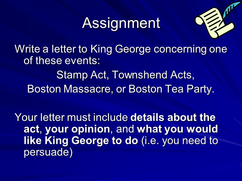 Assignment Write a letter to King George concerning one of these events: Stamp Act, Townshend Acts,