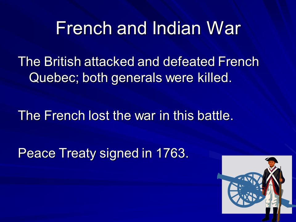 French and Indian War The British attacked and defeated French Quebec; both generals were killed. The French lost the war in this battle.