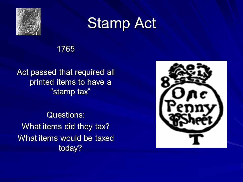 Stamp Act 1765. Act passed that required all printed items to have a stamp tax Questions: What items did they tax