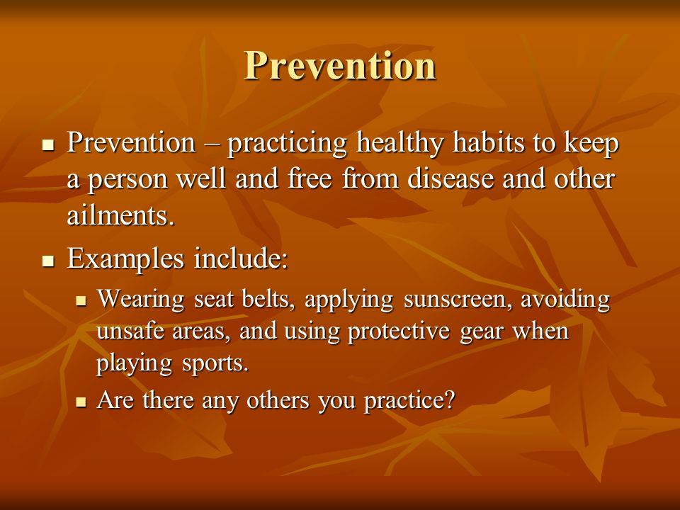Prevention Prevention – practicing healthy habits to keep a person well and free from disease and other ailments.