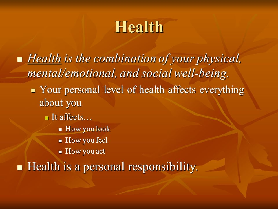 Health Health is the combination of your physical, mental/emotional, and social well-being.