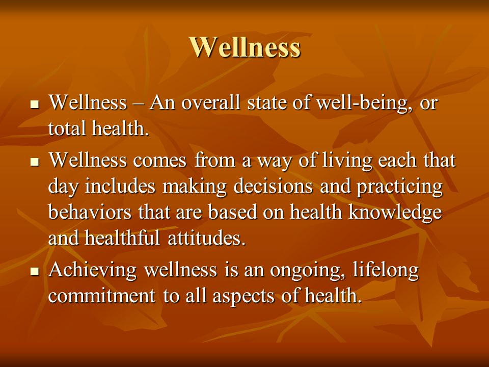Wellness Wellness – An overall state of well-being, or total health.