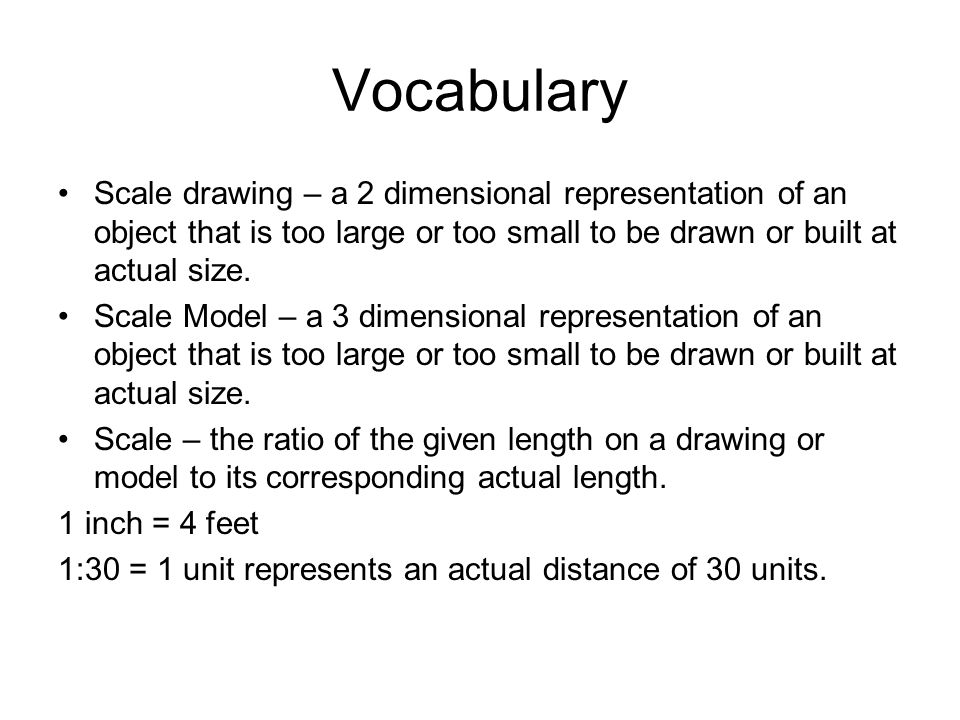 Vocabulary Scale drawing – a 2 dimensional representation of an object that is too large or too small to be drawn or built at actual size.