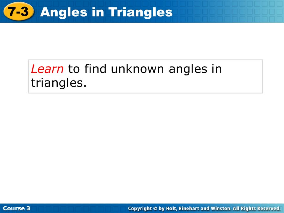 7-3 Angles in Triangles Learn to find unknown angles in triangles.