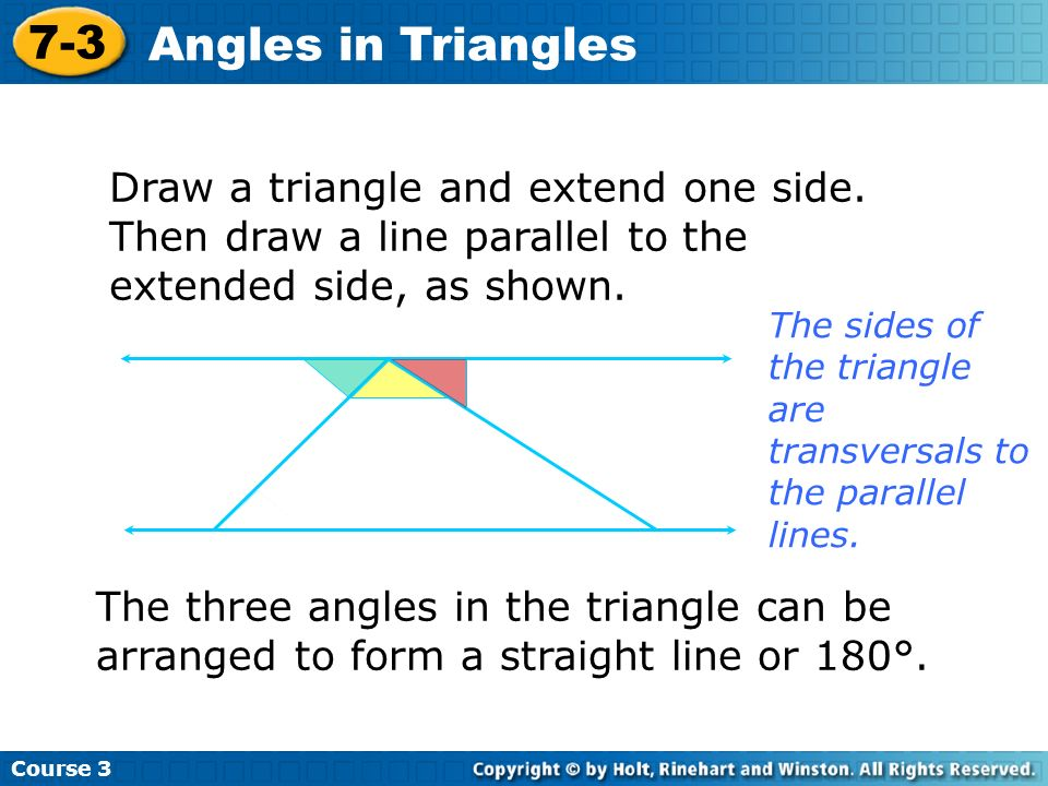 Course 3 7-3. Angles in Triangles. Draw a triangle and extend one side. Then draw a line parallel to the extended side, as shown.