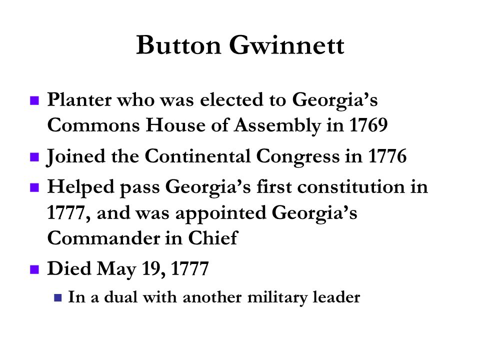 Button GwinnettPlanter who was elected to Georgia's Commons House of Assembly in 1769. Joined the Continental Congress in 1776.