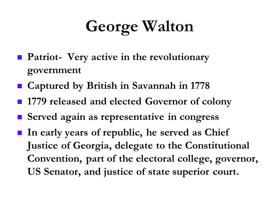 George Walton Patriot- Very active in the revolutionary government
