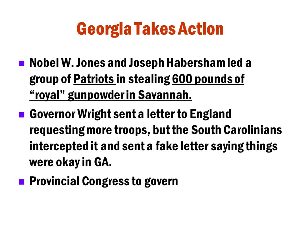 Georgia Takes Action Nobel W. Jones and Joseph Habersham led a group of Patriots in stealing 600 pounds of royal gunpowder in Savannah.