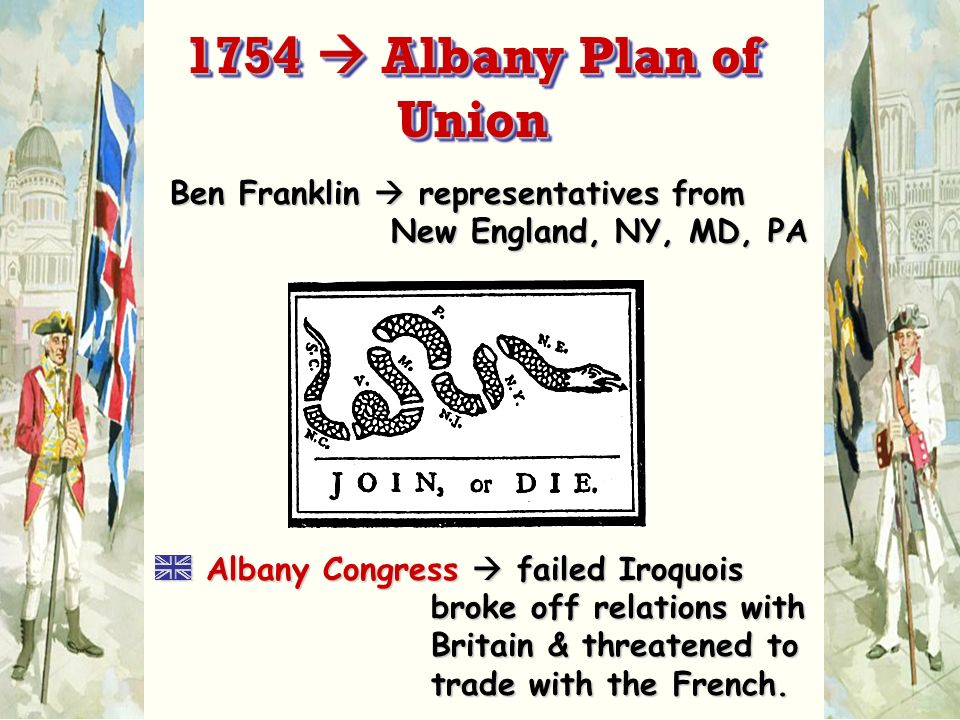 1754  Albany Plan of Union Ben Franklin  representatives from New England, NY, MD, PA.