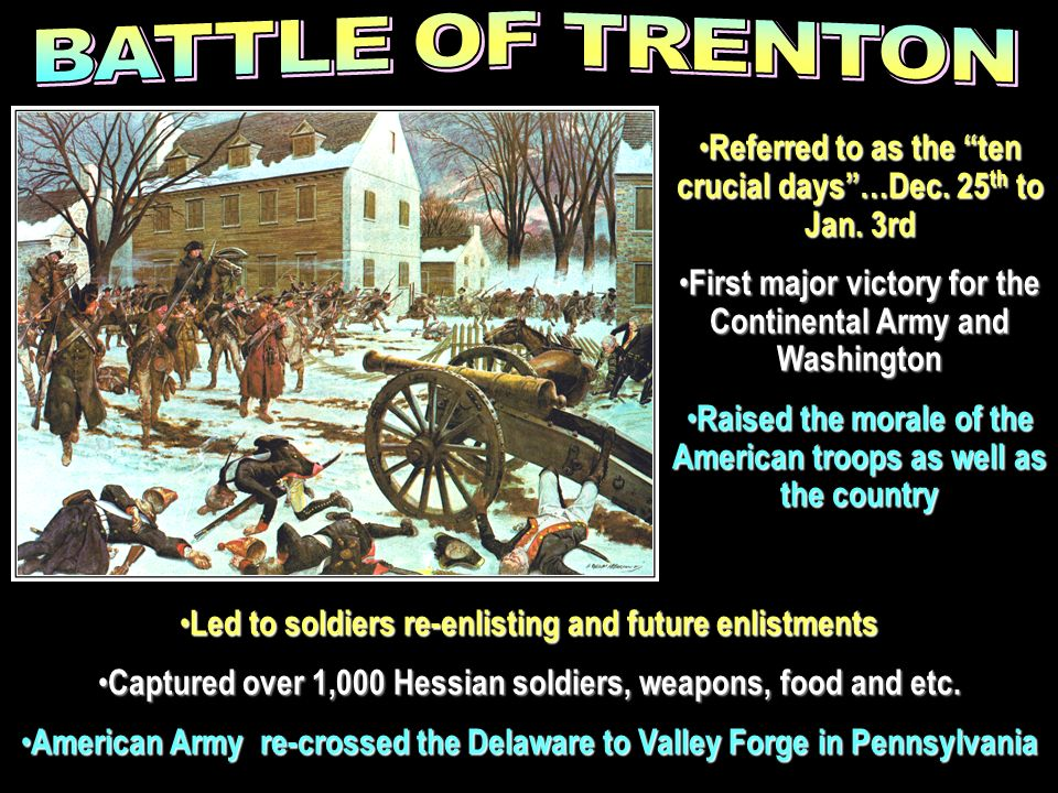 BATTLE OF TRENTON Referred to as the ten crucial days …Dec. 25th to Jan. 3rd. First major victory for the Continental Army and Washington.