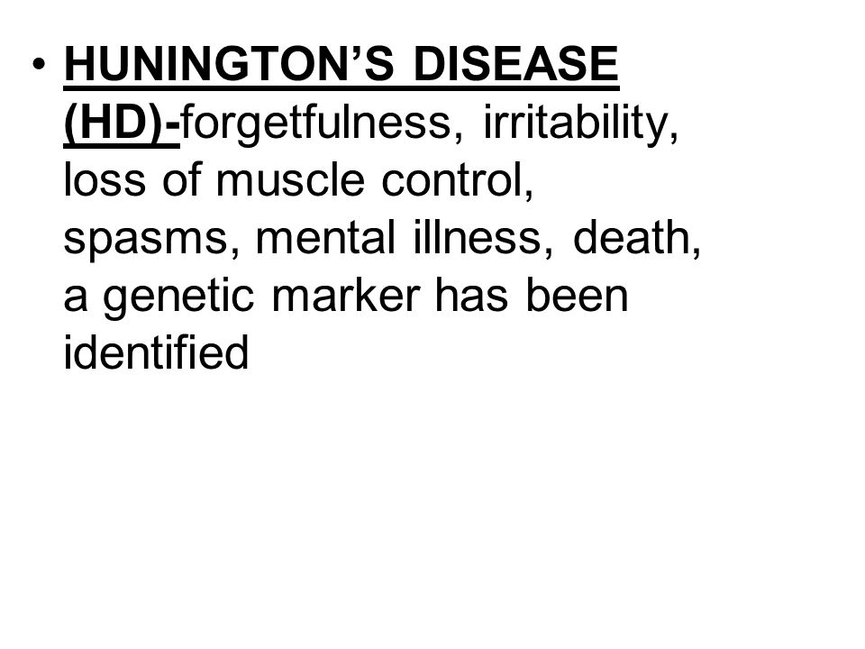 HUNINGTON'S DISEASE (HD)-forgetfulness, irritability, loss of muscle control, spasms, mental illness, death, a genetic marker has been identified
