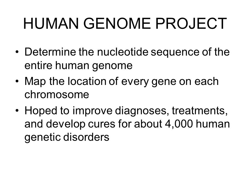 HUMAN GENOME PROJECT Determine the nucleotide sequence of the entire human genome. Map the location of every gene on each chromosome.