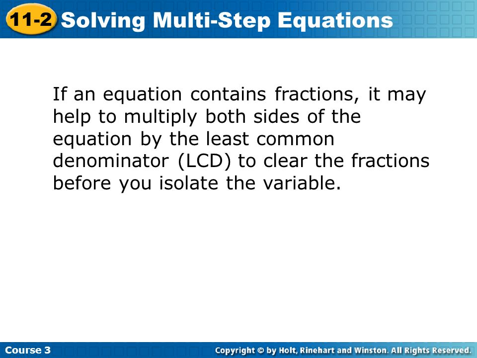 If an equation contains fractions, it may help to multiply both sides of the equation by the least common denominator (LCD) to clear the fractions before you isolate the variable.
