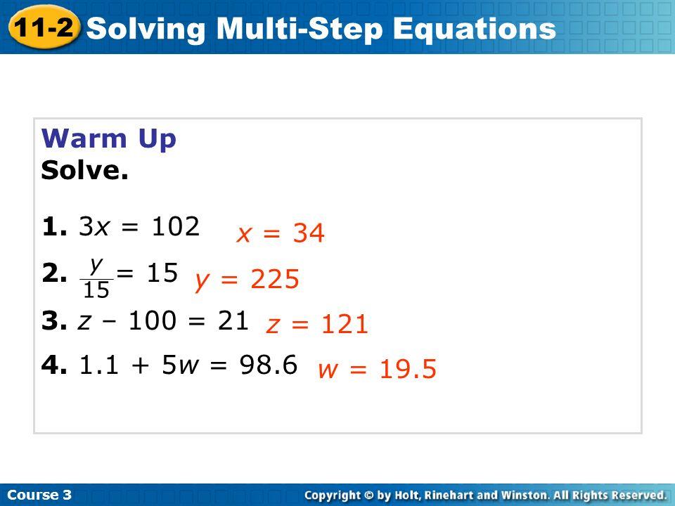 Warm Up Solve. 1. 3x = 102. 2. = 15. 3. z – 100 = 21. 4. 1.1 + 5w = 98.6. x = 34. y. 15.