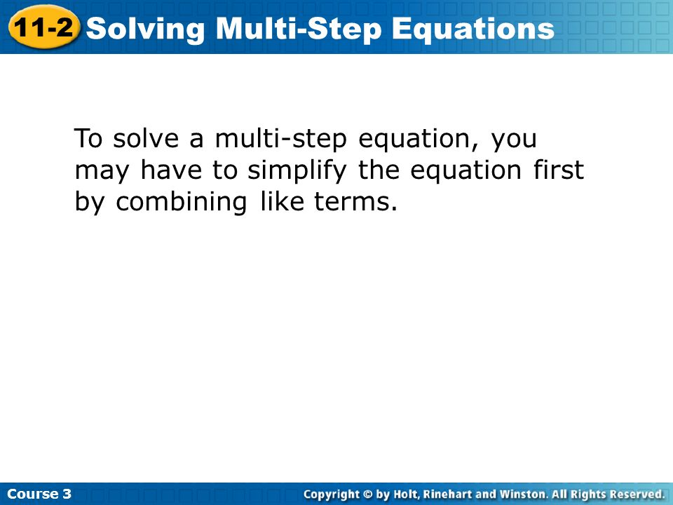 To solve a multi-step equation, you may have to simplify the equation first by combining like terms.