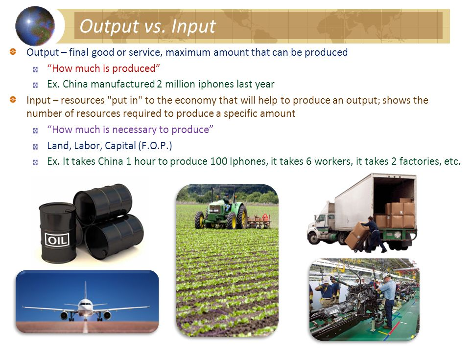 Output vs. Input Output – final good or service, maximum amount that can be produced. How much is produced