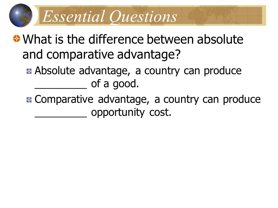 Essential Questions What is the difference between absolute and comparative advantage