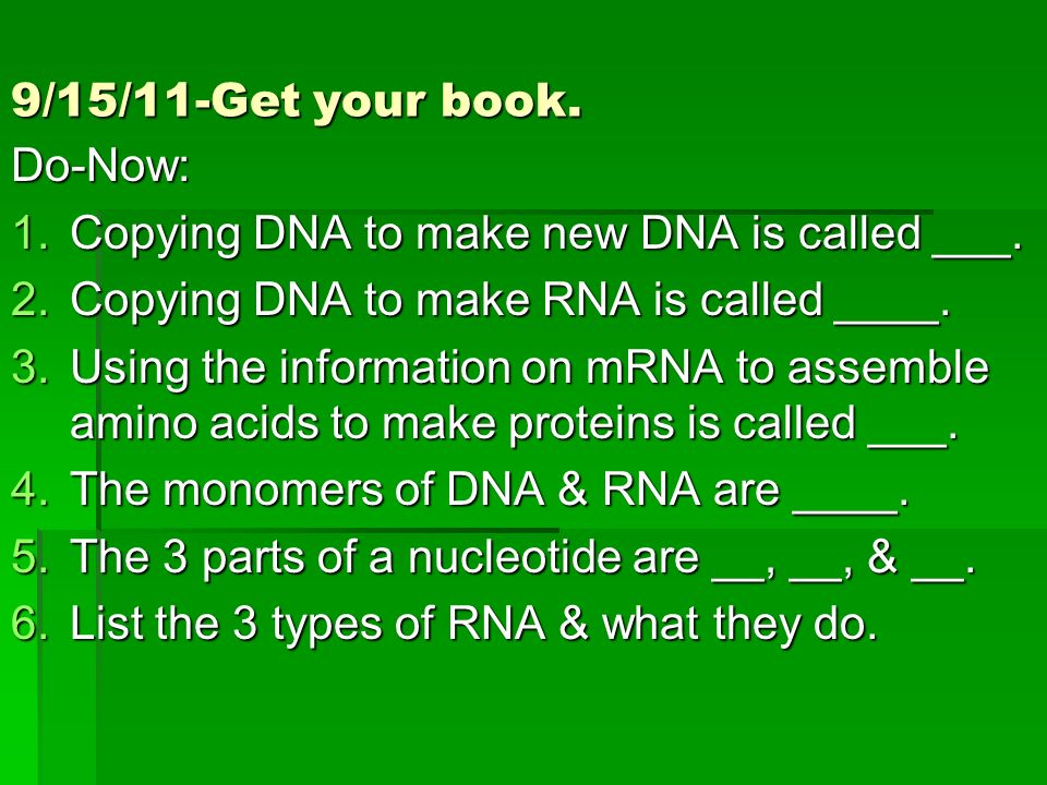 9/15/11-Get your book. Do-Now: Copying DNA to make new DNA is called ___. Copying DNA to make RNA is called ____.