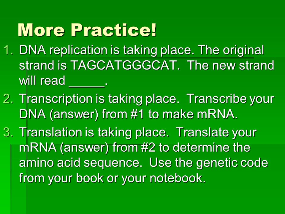 More Practice! DNA replication is taking place. The original strand is TAGCATGGGCAT. The new strand will read _____.