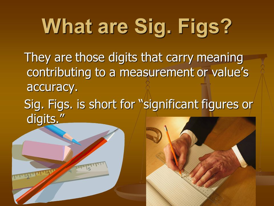 What are Sig. Figs They are those digits that carry meaning contributing to a measurement or value's accuracy.
