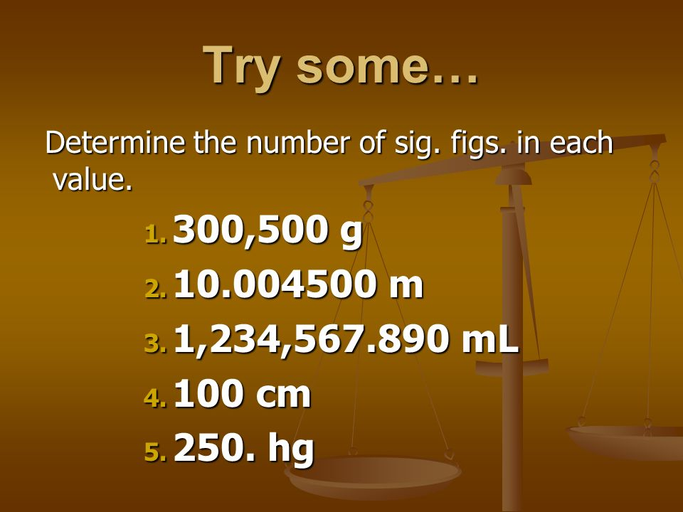Try some… Determine the number of sig. figs. in each value. 300,500 g. 10.004500 m. 1,234,567.890 mL.