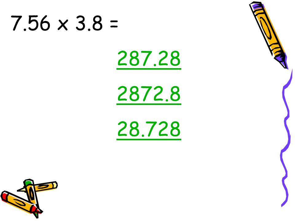 7.56 x 3.8 = 287.28 2872.8 28.728